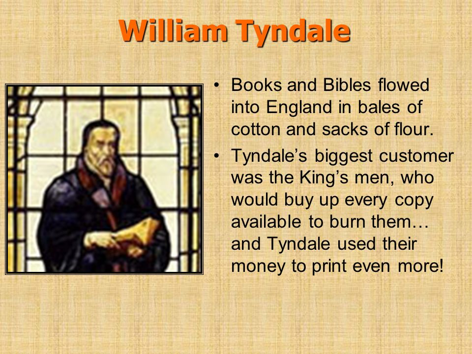 William Tyndale Books and Bibles flowed into England in bales of cotton and sacks of flour. Tyndales biggest customer was the Kings men, who would buy
