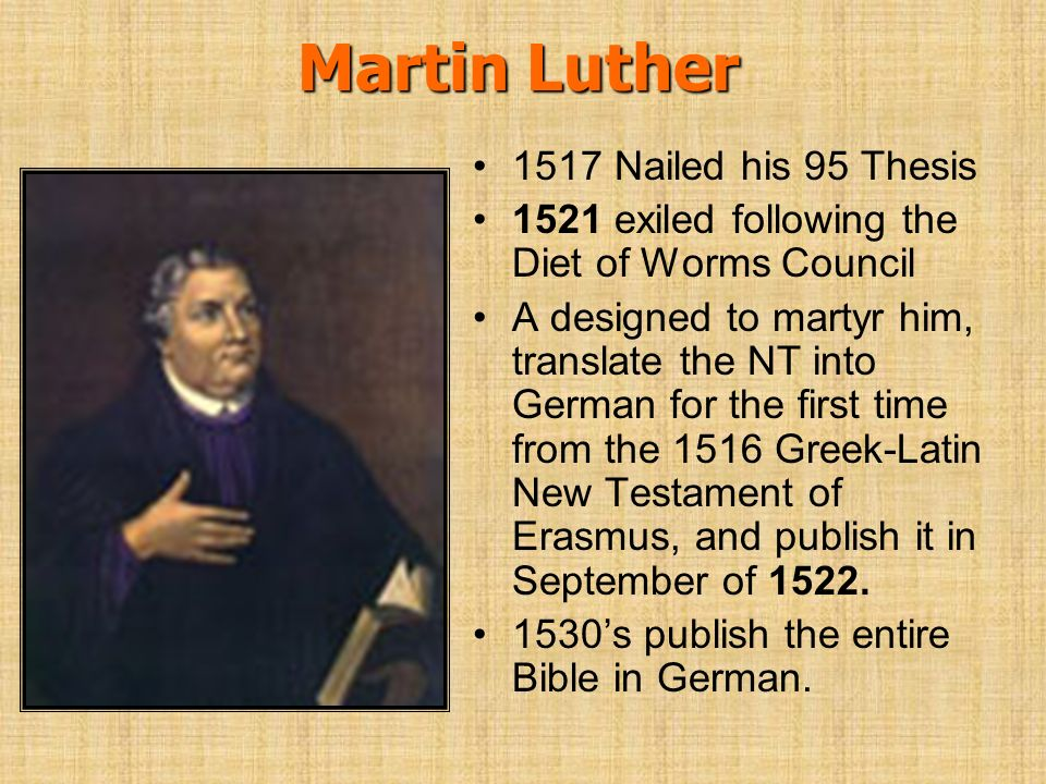 Martin Luther 1517 Nailed his 95 Thesis 1521 exiled following the Diet of Worms Council A designed to martyr him, translate the NT into German for the
