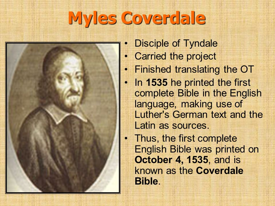Myles Coverdale Disciple of Tyndale Carried the project Finished translating the OT In 1535 he printed the first complete Bible in the English languag
