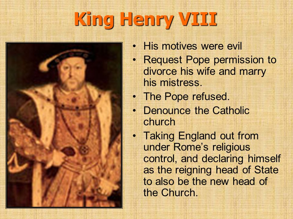 King Henry VIII His motives were evil Request Pope permission to divorce his wife and marry his mistress. The Pope refused. Denounce the Catholic chur