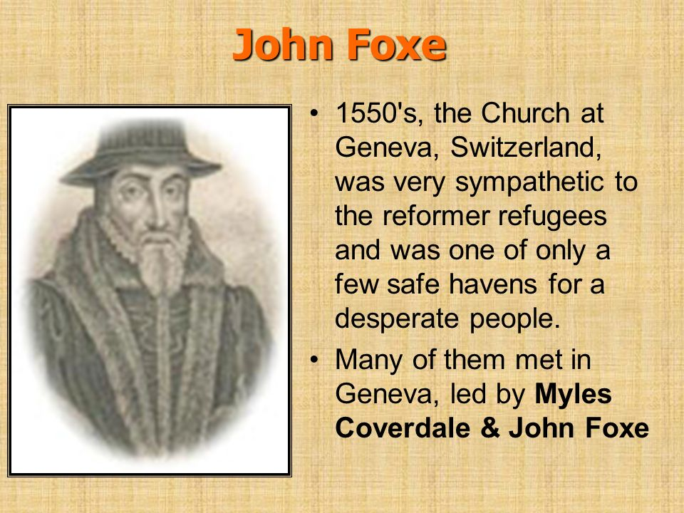 John Foxe 1550's, the Church at Geneva, Switzerland, was very sympathetic to the reformer refugees and was one of only a few safe havens for a despera