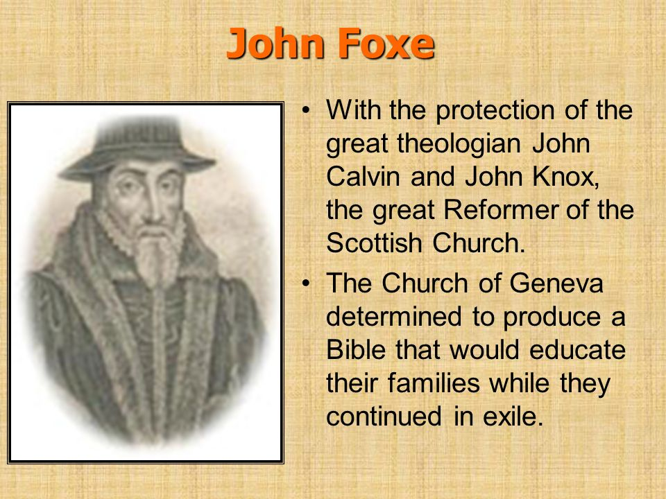 John Foxe With the protection of the great theologian John Calvin and John Knox, the great Reformer of the Scottish Church. The Church of Geneva deter