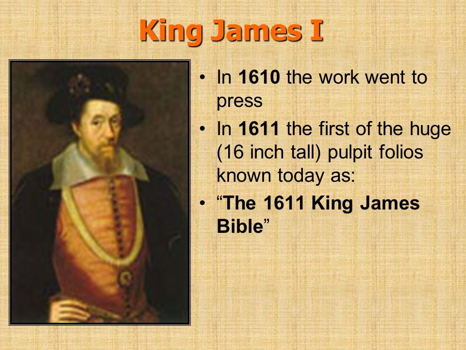 King James I In 1610 the work went to press In 1611 the first of the huge (16 inch tall) pulpit folios known today as: The 1611 King James Bible