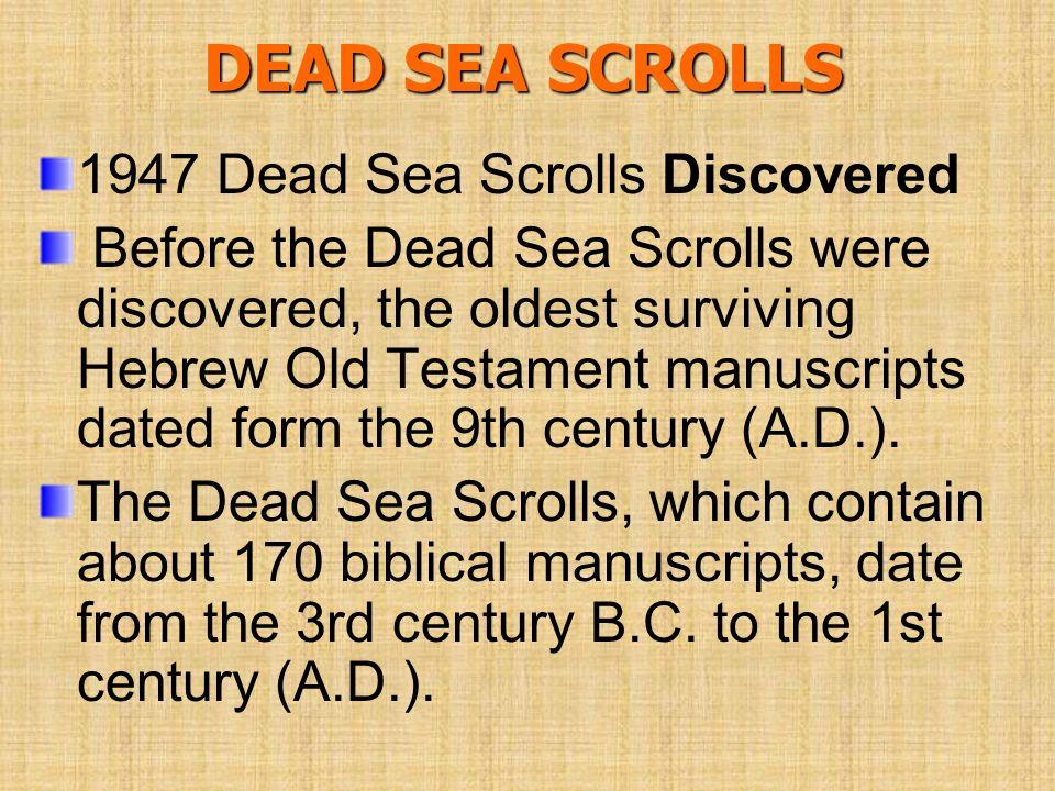 DEAD SEA SCROLLS 1947 Dead Sea Scrolls Discovered Before the Dead Sea Scrolls were discovered, the oldest surviving Hebrew Old Testament manuscripts d