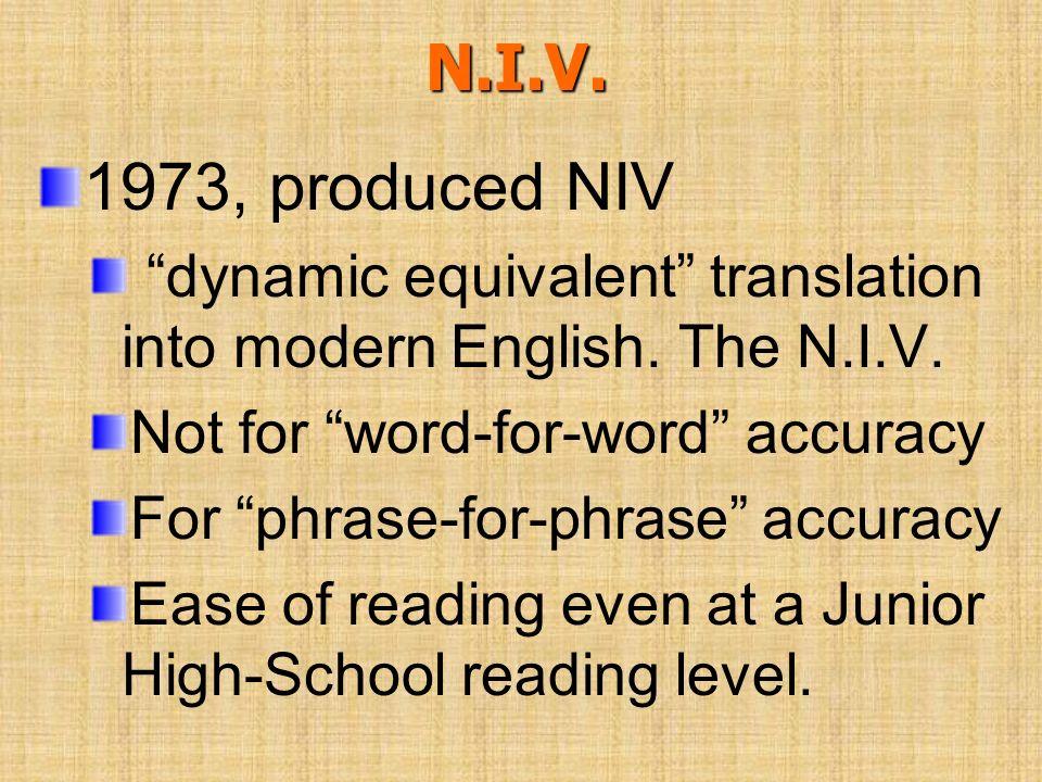 N.I.V. 1973, produced NIV dynamic equivalent translation into modern English. The N.I.V. Not for word-for-word accuracy For phrase-for-phrase accuracy