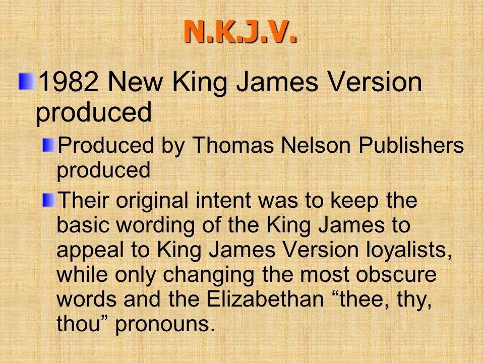 N.K.J.V. 1982 New King James Version produced Produced by Thomas Nelson Publishers produced Their original intent was to keep the basic wording of the