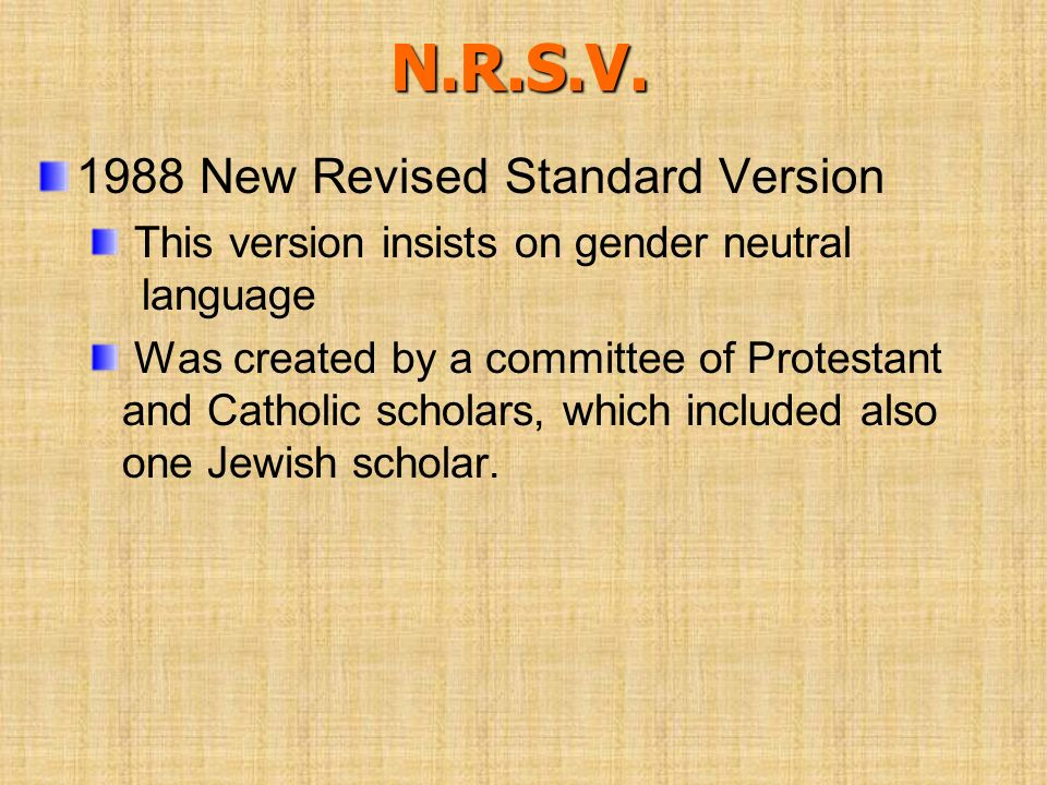 N.R.S.V. 1988 New Revised Standard Version This version insists on gender neutral language Was created by a committee of Protestant and Catholic schol