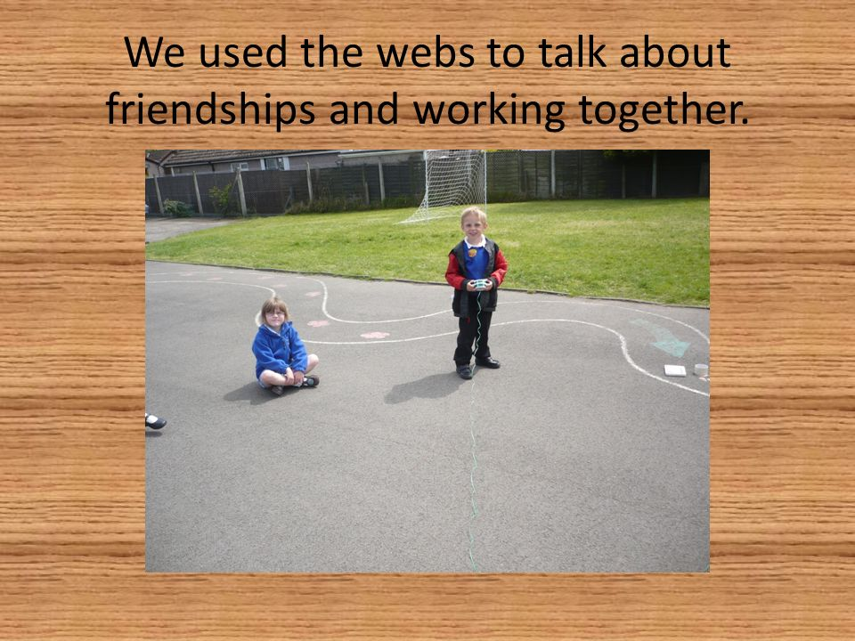 We used the webs to talk about friendships and working together.