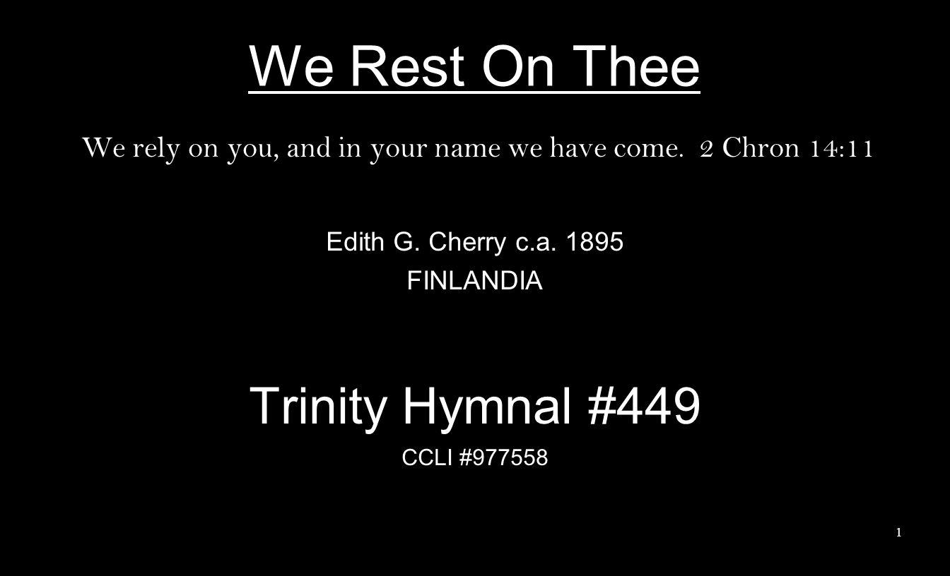 We Rest On Thee We rely on you, and in your name we have come. 2 Chron 14:11 Edith G. Cherry c.a. 1895 FINLANDIA Trinity Hymnal #449 CCLI #977558 1