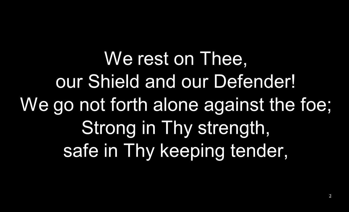 We rest on Thee, our Shield and our Defender! We go not forth alone against the foe; Strong in Thy strength, safe in Thy keeping tender, 2
