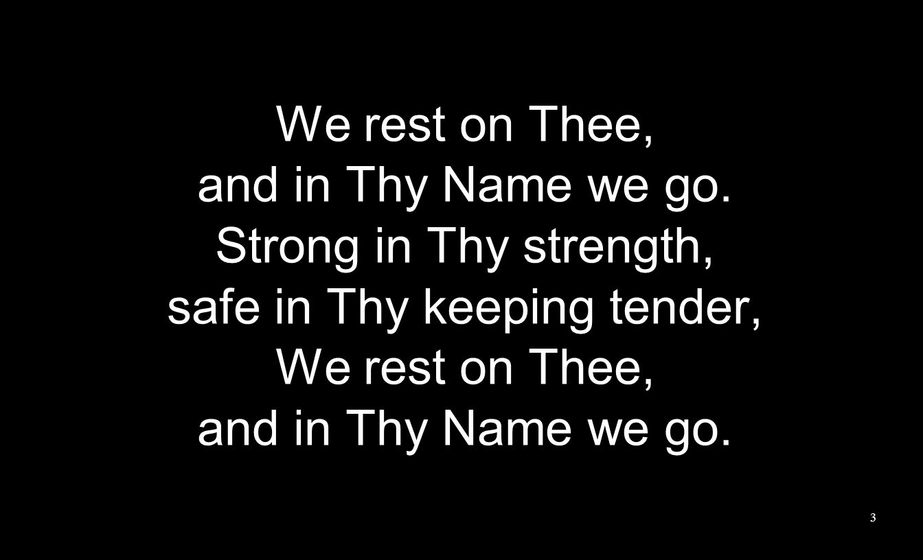 We rest on Thee, and in Thy Name we go. Strong in Thy strength, safe in Thy keeping tender, We rest on Thee, and in Thy Name we go. 3