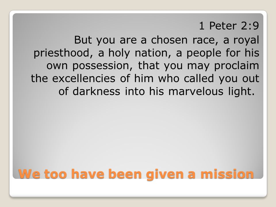 We too have been given a mission 1 Peter 2:9 But you are a chosen race, a royal priesthood, a holy nation, a people for his own possession, that you m