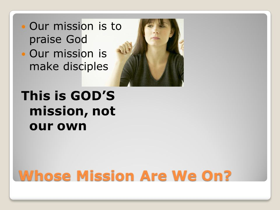 Whose Mission Are We On? Our mission is to praise God Our mission is make disciples This is GODS mission, not our own
