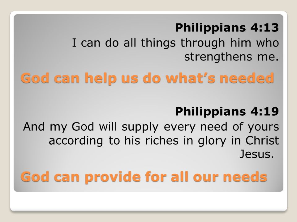 God can help us do whats needed Philippians 4:13 I can do all things through him who strengthens me. God can provide for all our needs Philippians 4:1