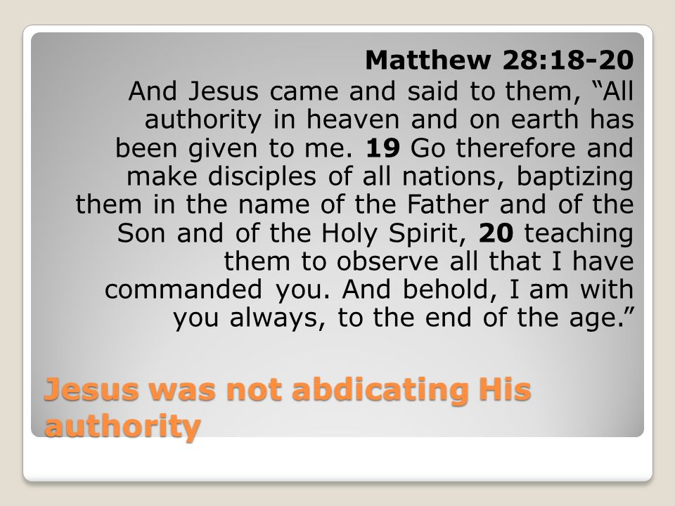 Jesus was not abdicating His authority Matthew 28:18-20 And Jesus came and said to them, All authority in heaven and on earth has been given to me. 19