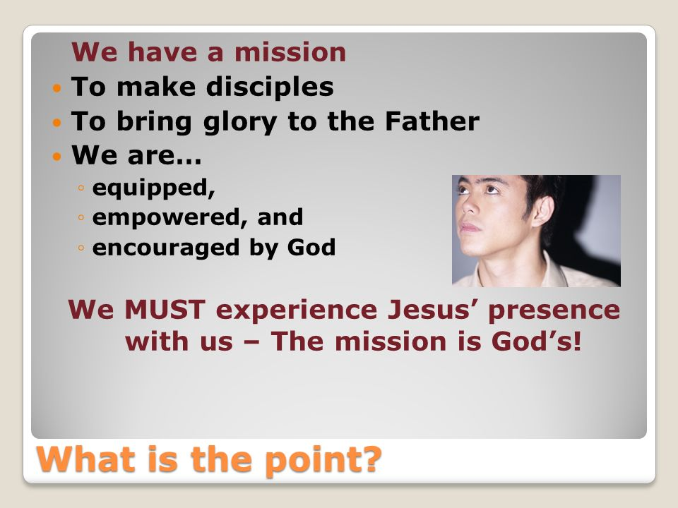 What is the point? We have a mission To make disciples To bring glory to the Father We are… equipped, empowered, and encouraged by God We MUST experie