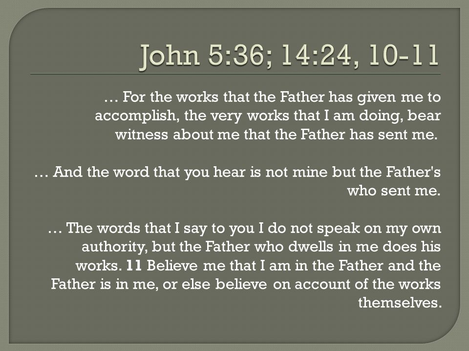 … For the works that the Father has given me to accomplish, the very works that I am doing, bear witness about me that the Father has sent me. … And t
