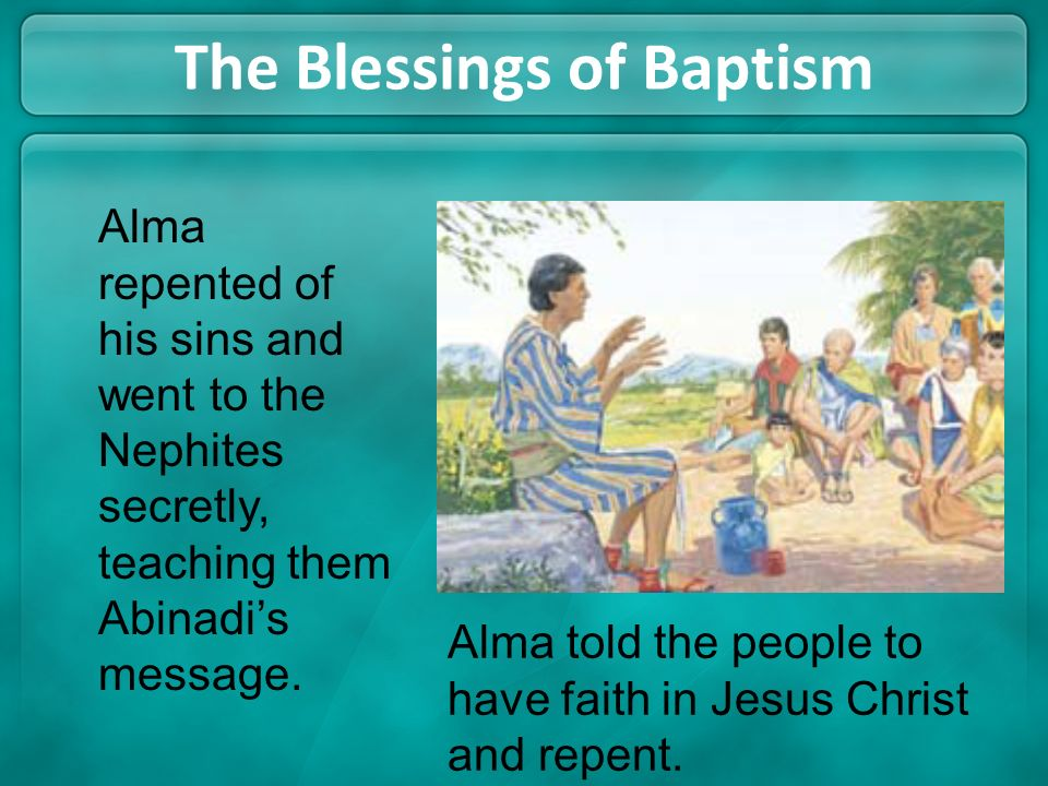 The Blessings of Baptism Alma told the people to have faith in Jesus Christ and repent. Alma repented of his sins and went to the Nephites secretly, t