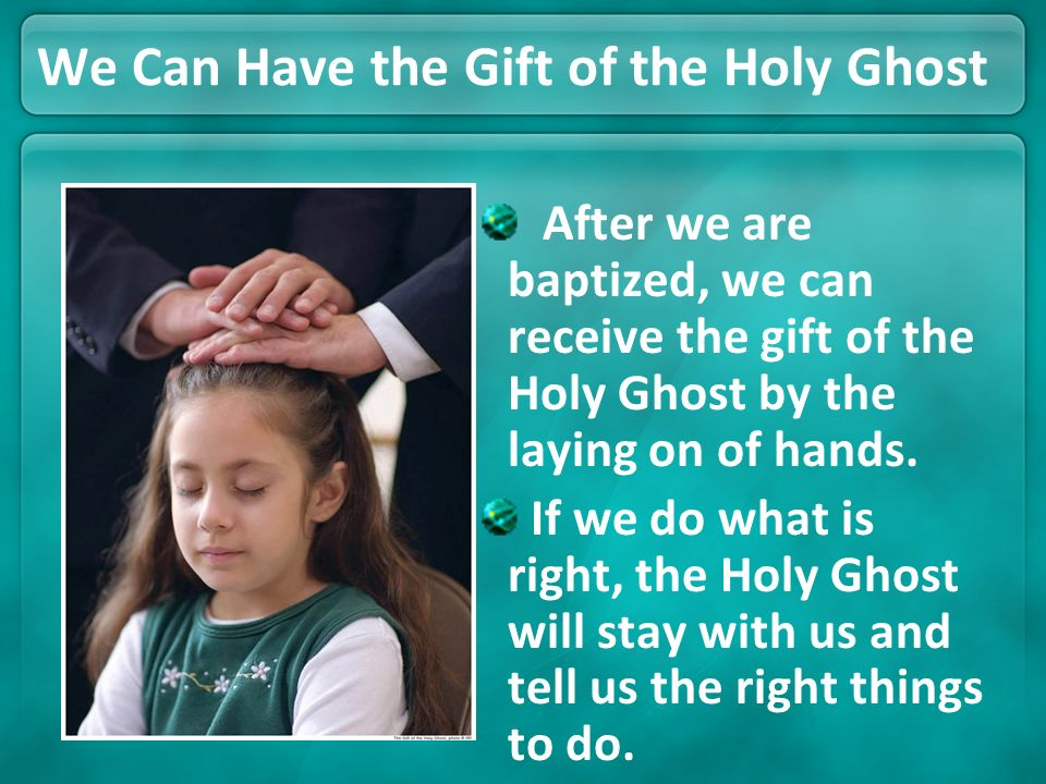 We Can Have the Gift of the Holy Ghost After we are baptized, we can receive the gift of the Holy Ghost by the laying on of hands. If we do what is ri