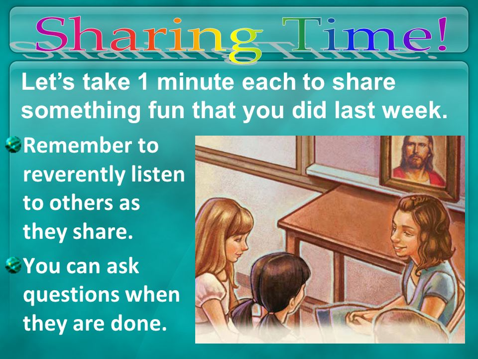 Remember to reverently listen to others as they share. You can ask questions when they are done. Lets take 1 minute each to share something fun that y