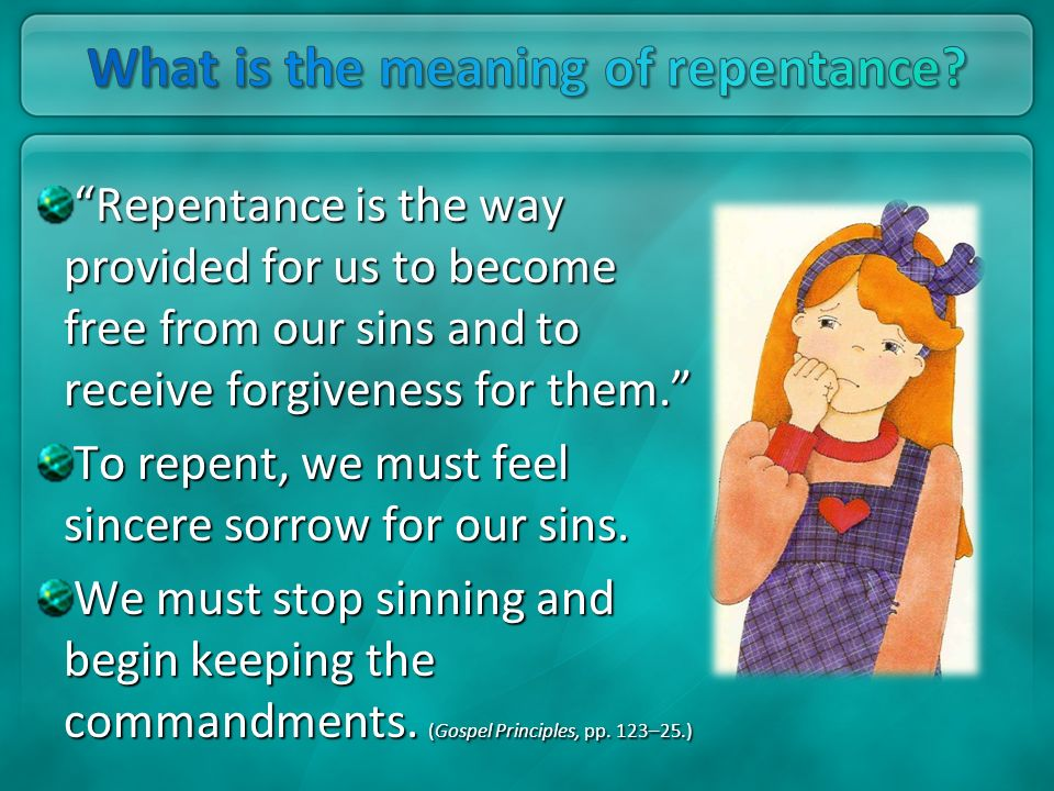 Repentance is the way provided for us to become free from our sins and to receive forgiveness for them. To repent, we must feel sincere sorrow for our