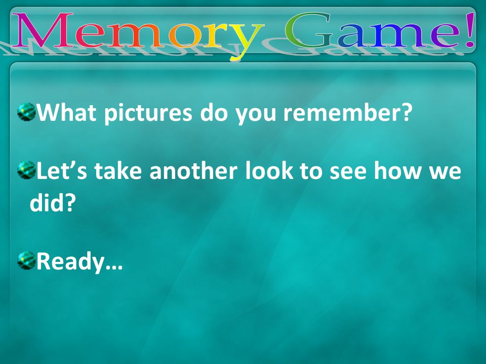 What pictures do you remember? Lets take another look to see how we did? Ready…