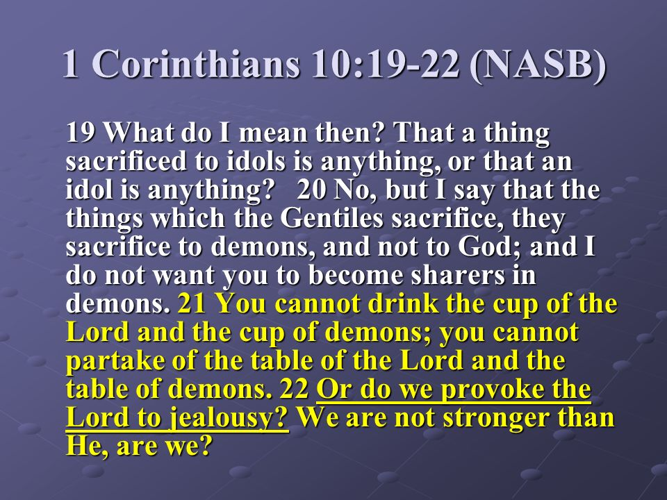 1 Corinthians 10:19-22 (NASB) 19 What do I mean then? That a thing sacrificed to idols is anything, or that an idol is anything? 20 No, but I say that