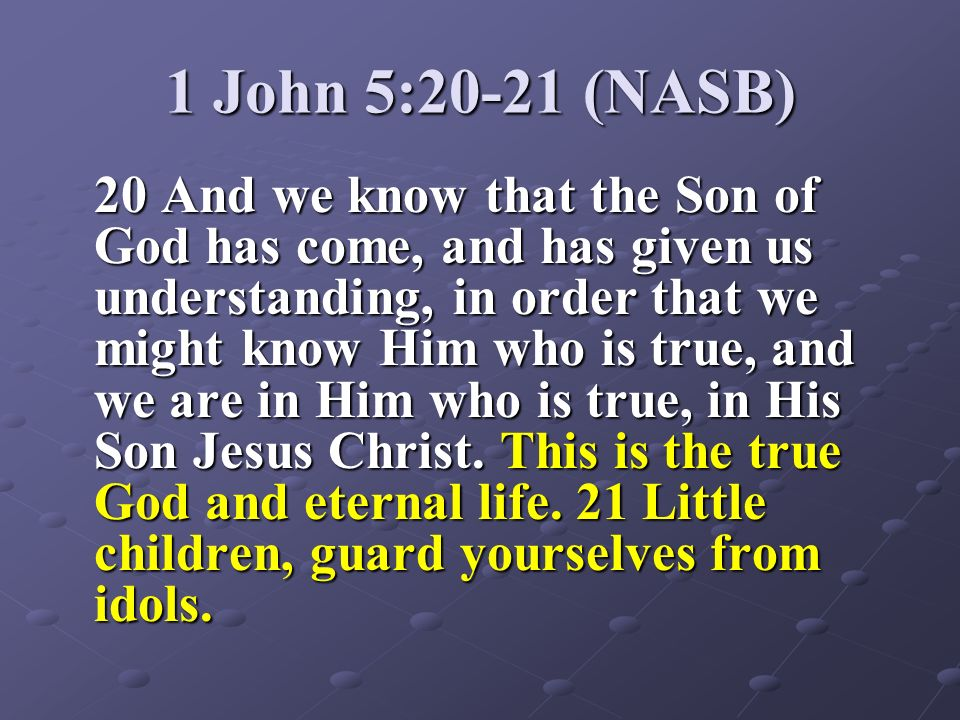 1 John 5:20-21 (NASB) 20 And we know that the Son of God has come, and has given us understanding, in order that we might know Him who is true, and we