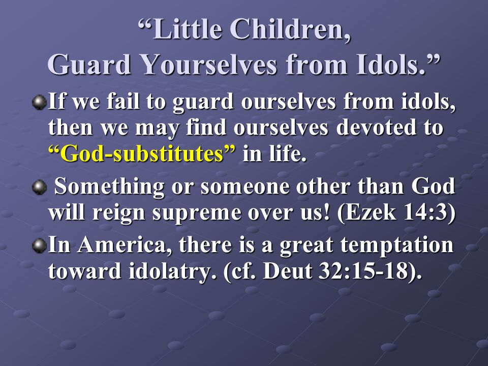Little Children, Guard Yourselves from Idols. If we fail to guard ourselves from idols, then we may find ourselves devoted to God-substitutes in life.