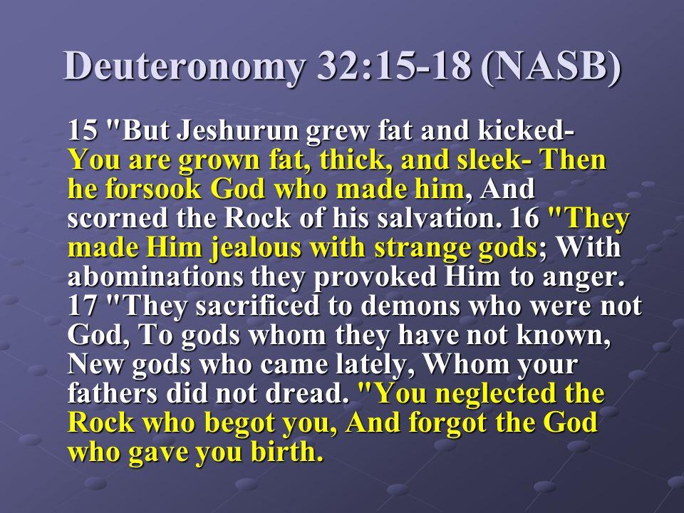 Deuteronomy 32:15-18 (NASB) 15