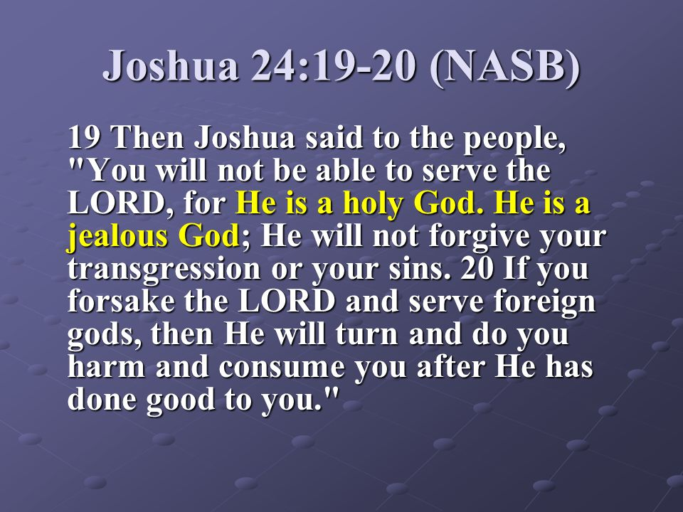 Joshua 24:19-20 (NASB) 19 Then Joshua said to the people,