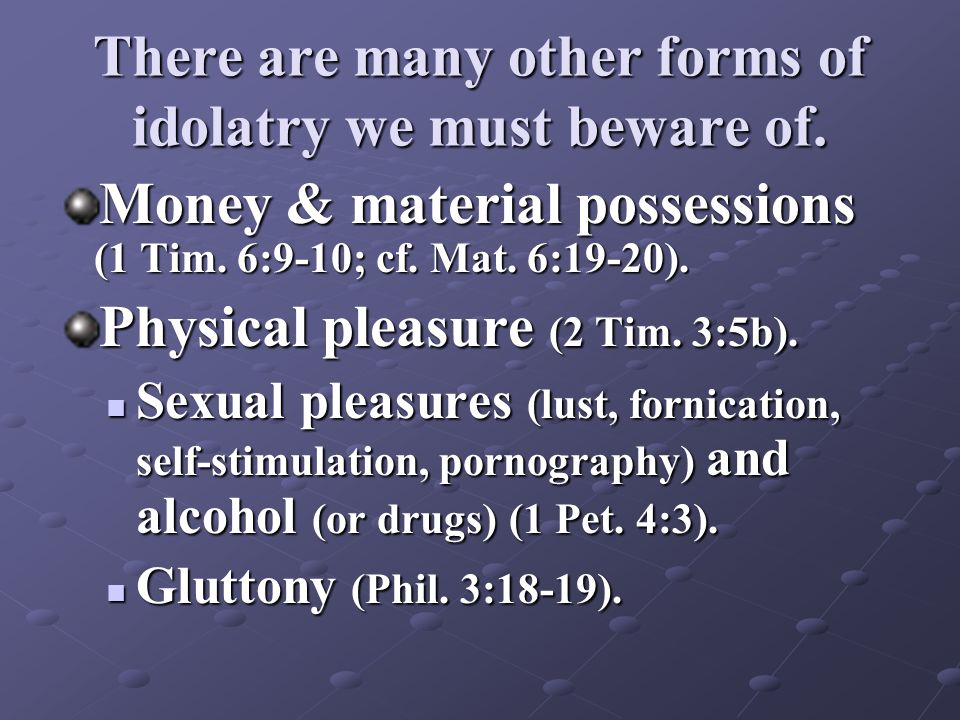 There are many other forms of idolatry we must beware of. Money & material possessions (1 Tim. 6:9-10; cf. Mat. 6:19-20). Physical pleasure (2 Tim. 3: