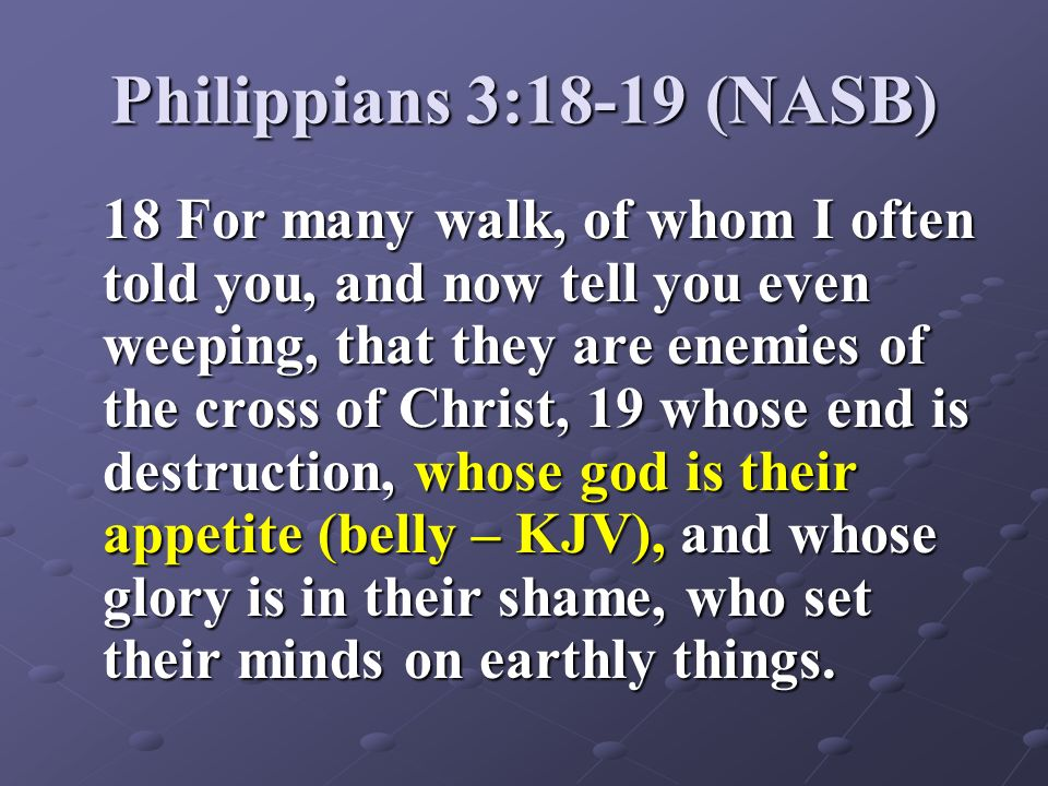 Philippians 3:18-19 (NASB) 18 For many walk, of whom I often told you, and now tell you even weeping, that they are enemies of the cross of Christ, 19