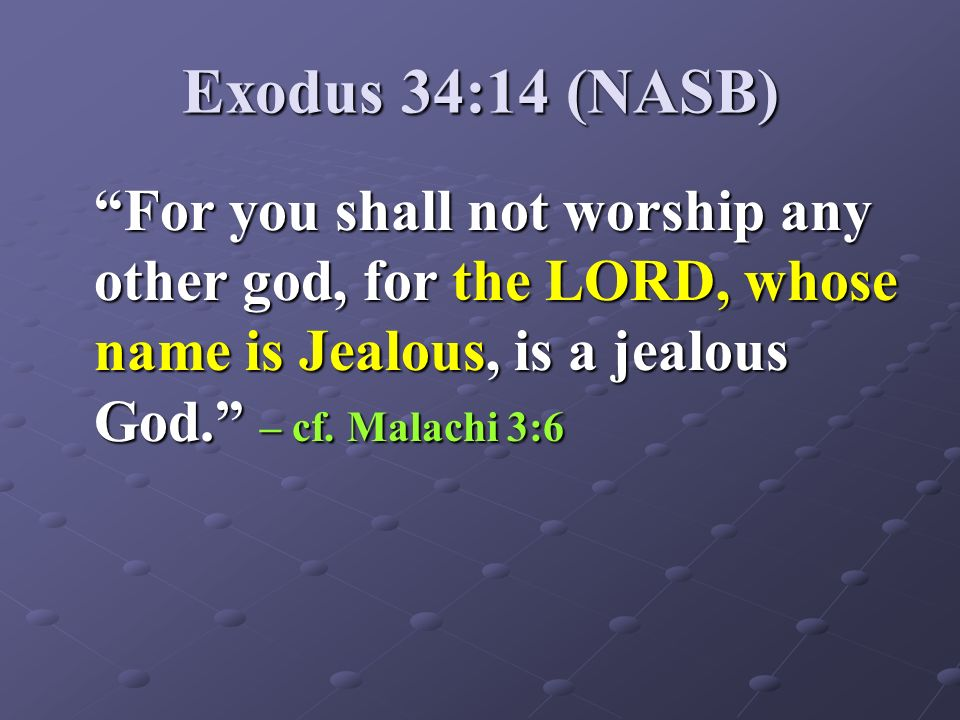 Exodus 34:14 (NASB) For you shall not worship any other god, for the LORD, whose name is Jealous, is a jealous God. – cf. Malachi 3:6