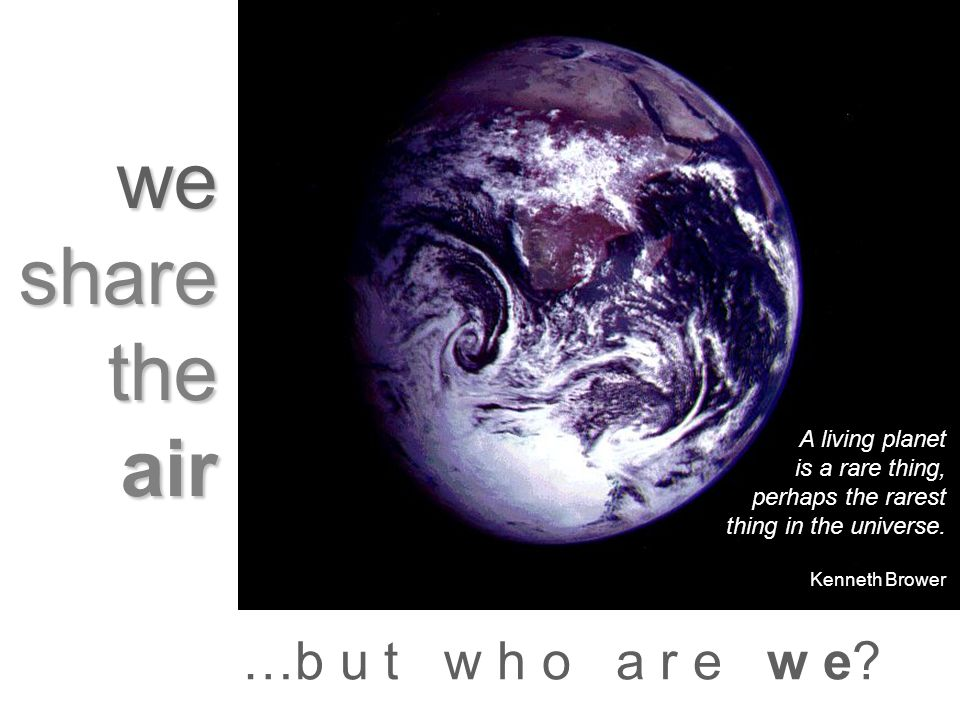 we share the air …b u t w h o a r e w e? A living planet is a rare thing, perhaps the rarest thing in the universe. Kenneth Brower