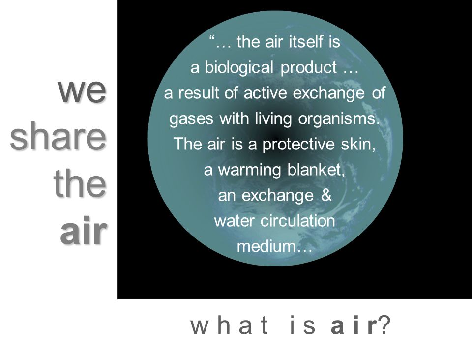 w h a t i s a i r? we share the air … the air itself is a biological product … a result of active exchange of gases with living organisms. The air is