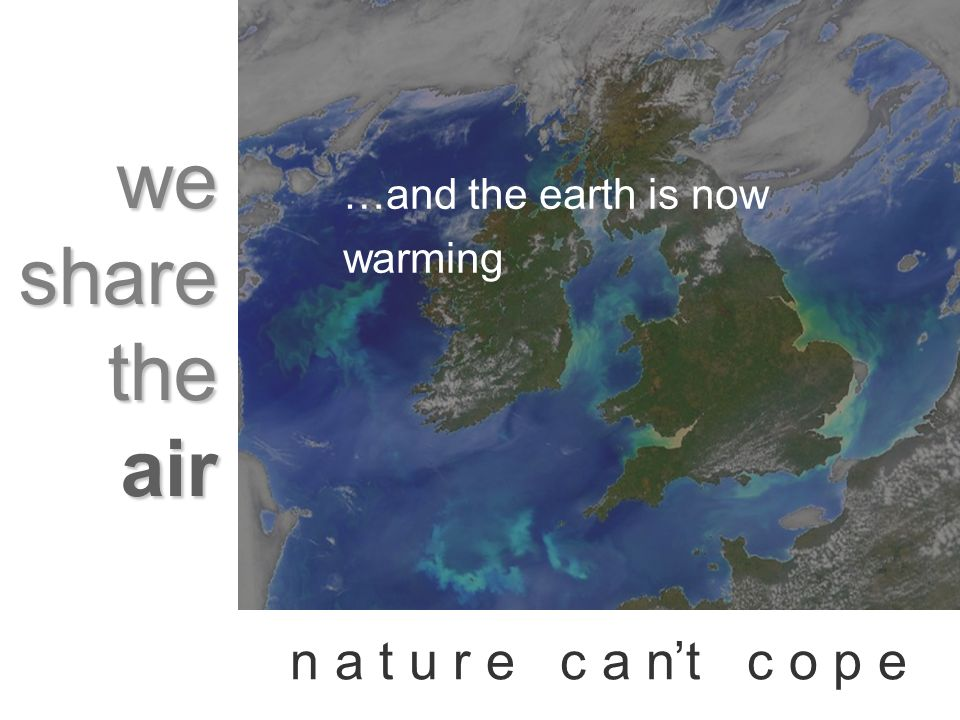 we share the air n a t u r e c a nt c o p e …and the earth is now warming