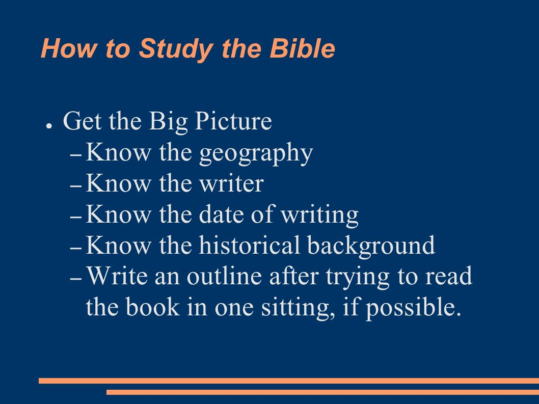 How to Study the Bible Get the Big Picture – Know the geography – Know the writer – Know the date of writing – Know the historical background – Write an outline after trying to read the book in one sitting, if possible.