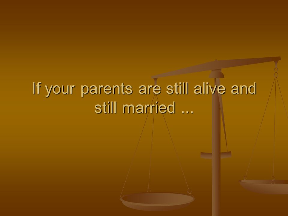 If your parents are still alive and still married...