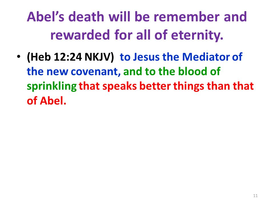 Abels death will be remember and rewarded for all of eternity. (Heb 12:24 NKJV) to Jesus the Mediator of the new covenant, and to the blood of sprinkl