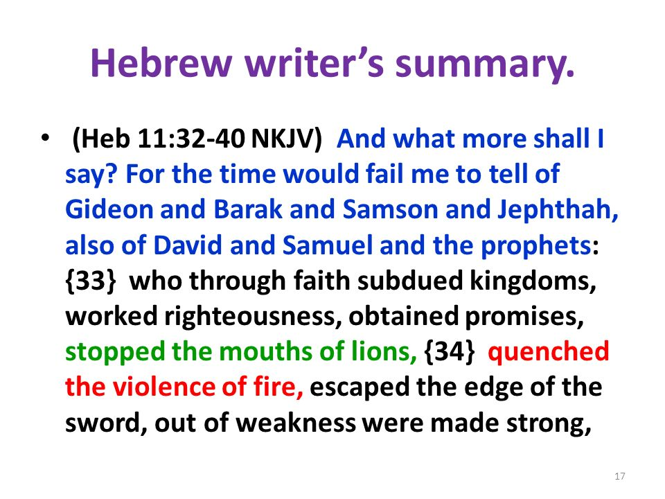 Hebrew writers summary. (Heb 11:32-40 NKJV) And what more shall I say? For the time would fail me to tell of Gideon and Barak and Samson and Jephthah,