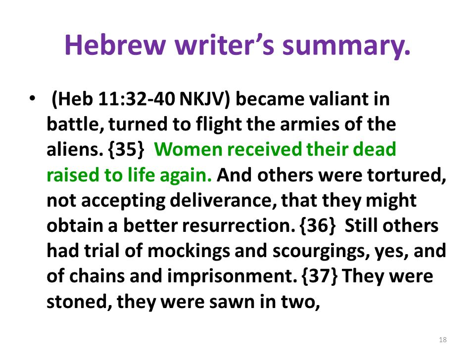 Hebrew writers summary. (Heb 11:32-40 NKJV) became valiant in battle, turned to flight the armies of the aliens. {35} Women received their dead raised