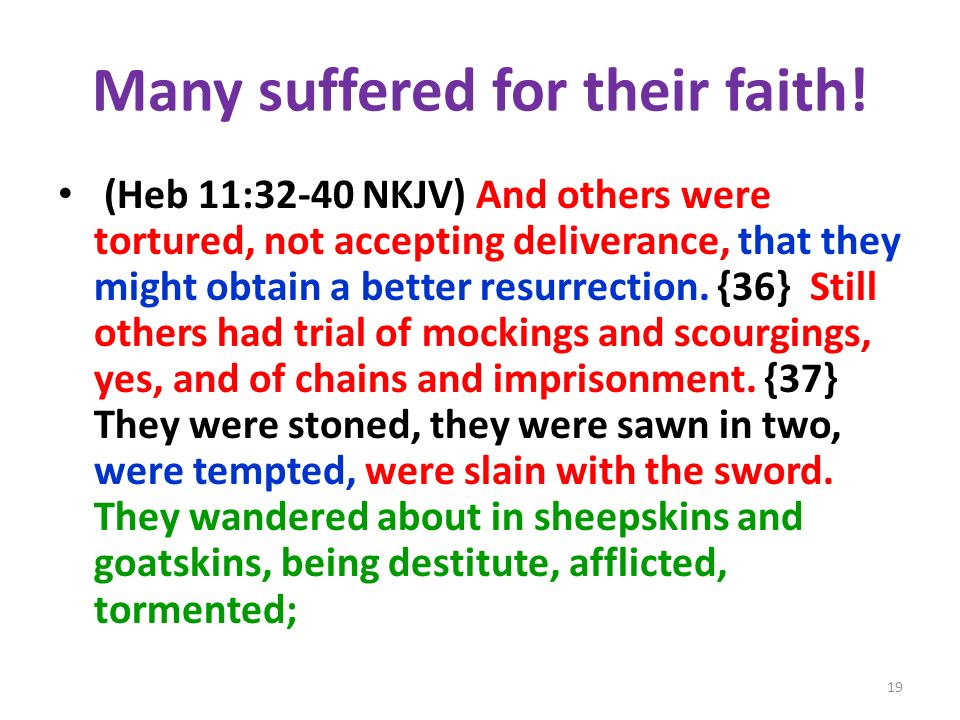 Many suffered for their faith! (Heb 11:32-40 NKJV) And others were tortured, not accepting deliverance, that they might obtain a better resurrection.