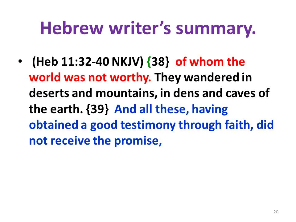 Hebrew writers summary. (Heb 11:32-40 NKJV) {38} of whom the world was not worthy. They wandered in deserts and mountains, in dens and caves of the ea