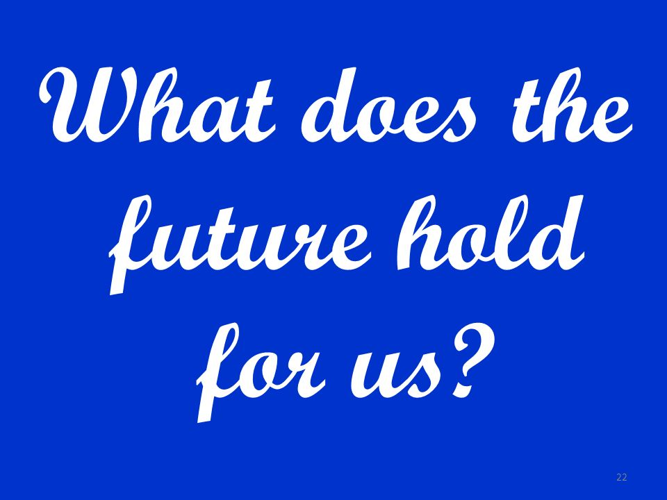 What does the future hold for us? 22
