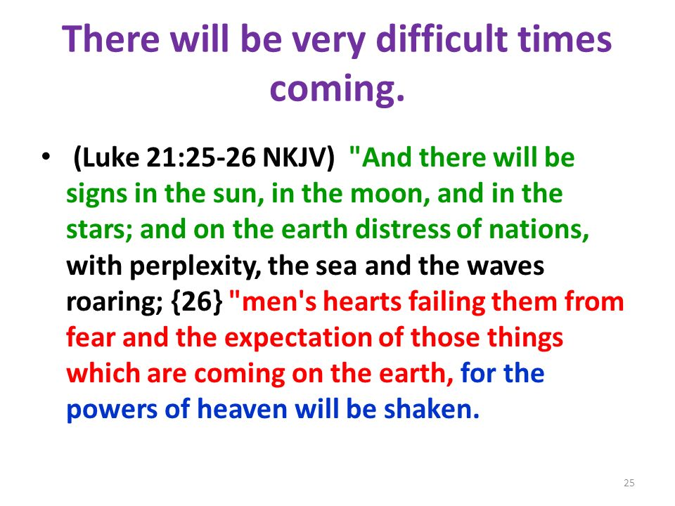 There will be very difficult times coming. (Luke 21:25-26 NKJV)
