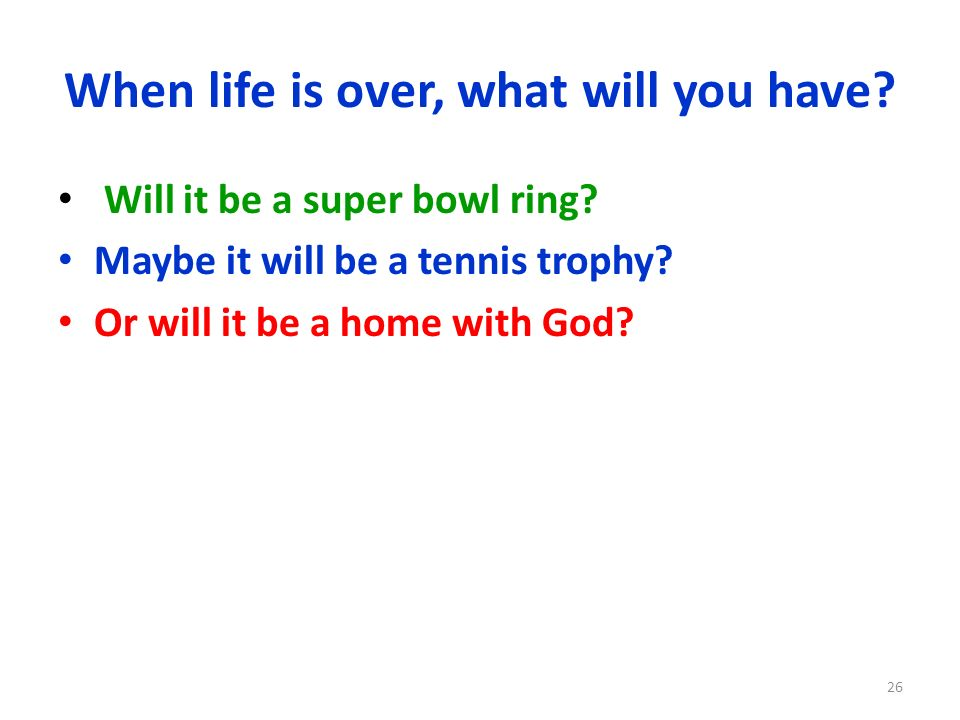 When life is over, what will you have? Will it be a super bowl ring? Maybe it will be a tennis trophy? Or will it be a home with God? 26