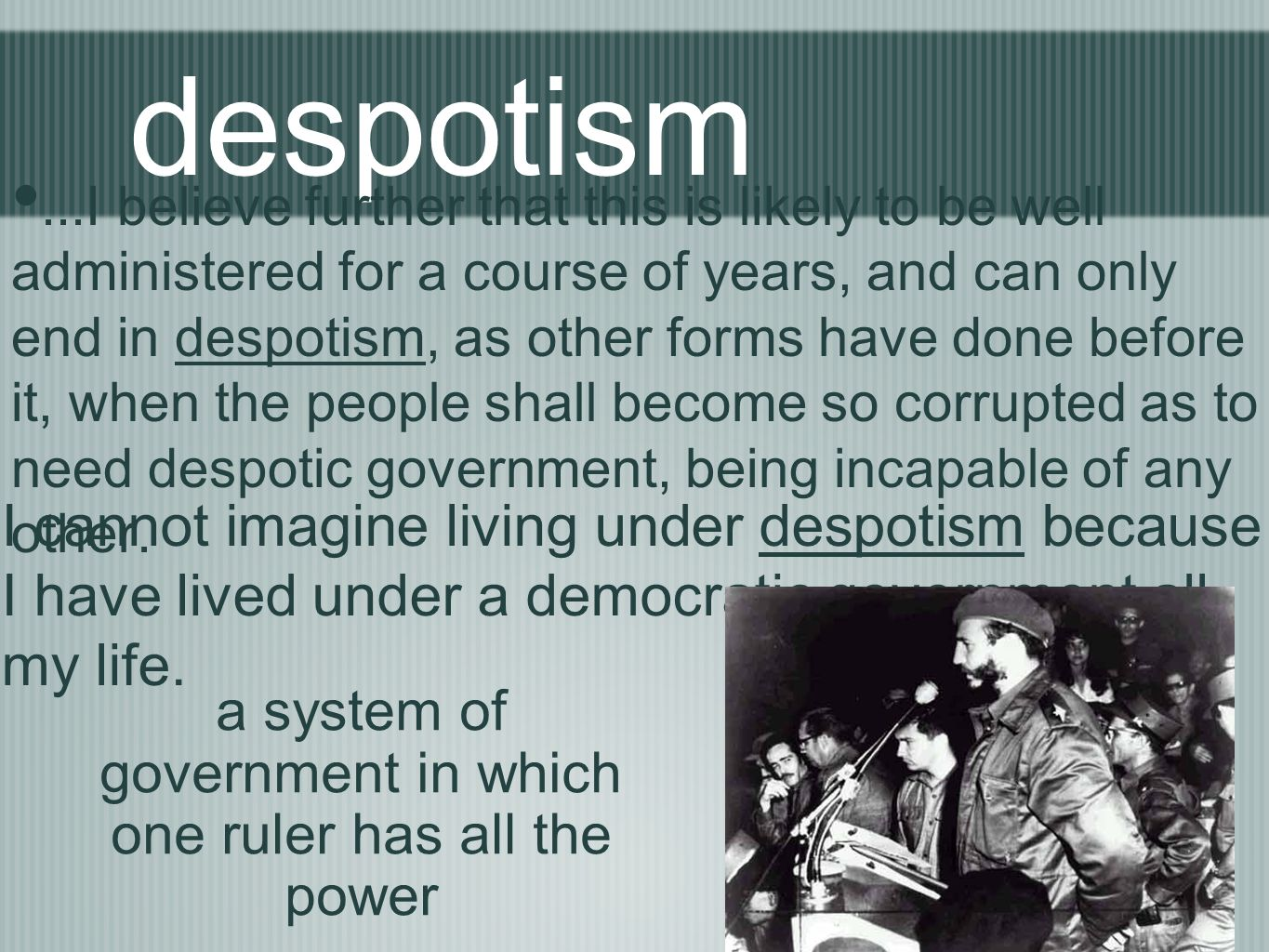 despotism...I believe further that this is likely to be well administered for a course of years, and can only end in despotism, as other forms have do