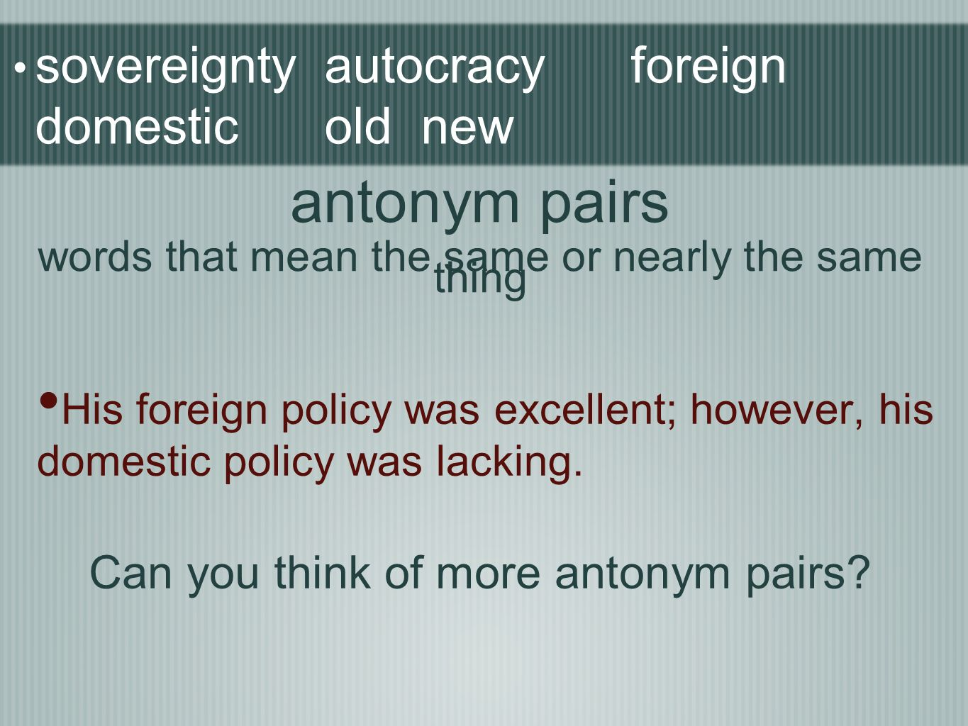 sovereignty autocracy foreign domestic old new His foreign policy was excellent; however, his domestic policy was lacking. antonym pairs words that me