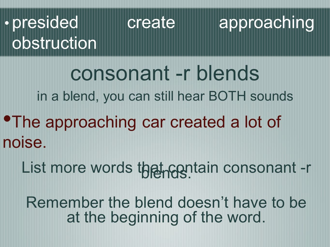 presided create approaching obstruction The approaching car created a lot of noise. consonant -r blends in a blend, you can still hear BOTH sounds Lis